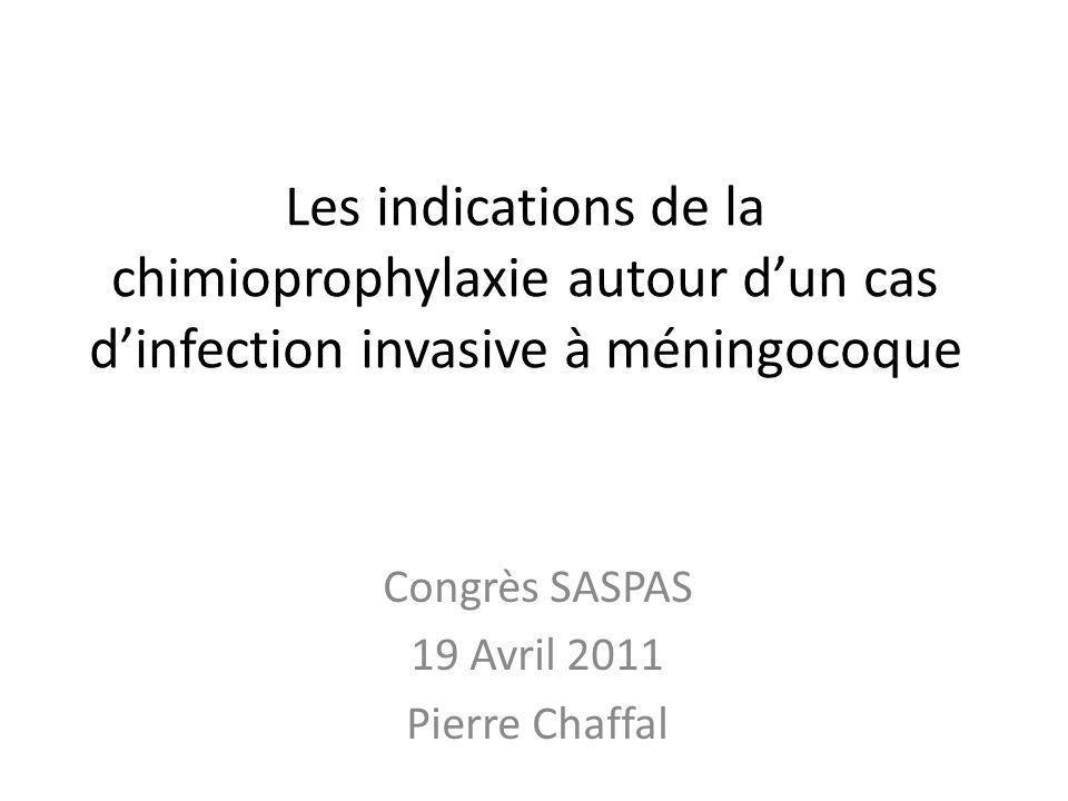 Les indications de la chimioprophylaxie autour dun cas dinfection invasive à méningocoque Congrès SASPAS 19 Avril 2011 Pierre Chaffal
