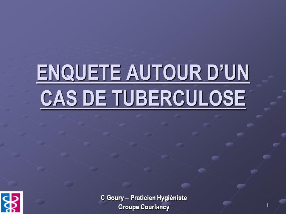 1 ENQUETE AUTOUR DUN CAS DE TUBERCULOSE C Goury – Praticien Hygiéniste Groupe Courlancy