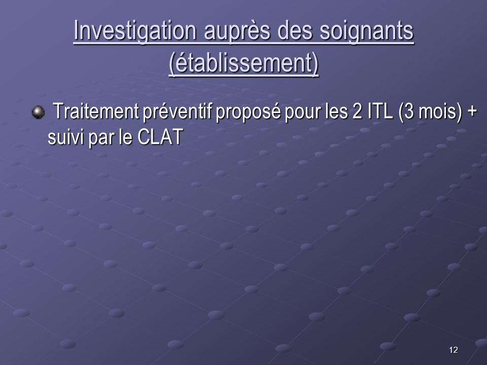 12 Investigation auprès des soignants (établissement) Traitement préventif proposé pour les 2 ITL (3 mois) + suivi par le CLAT Traitement préventif pr