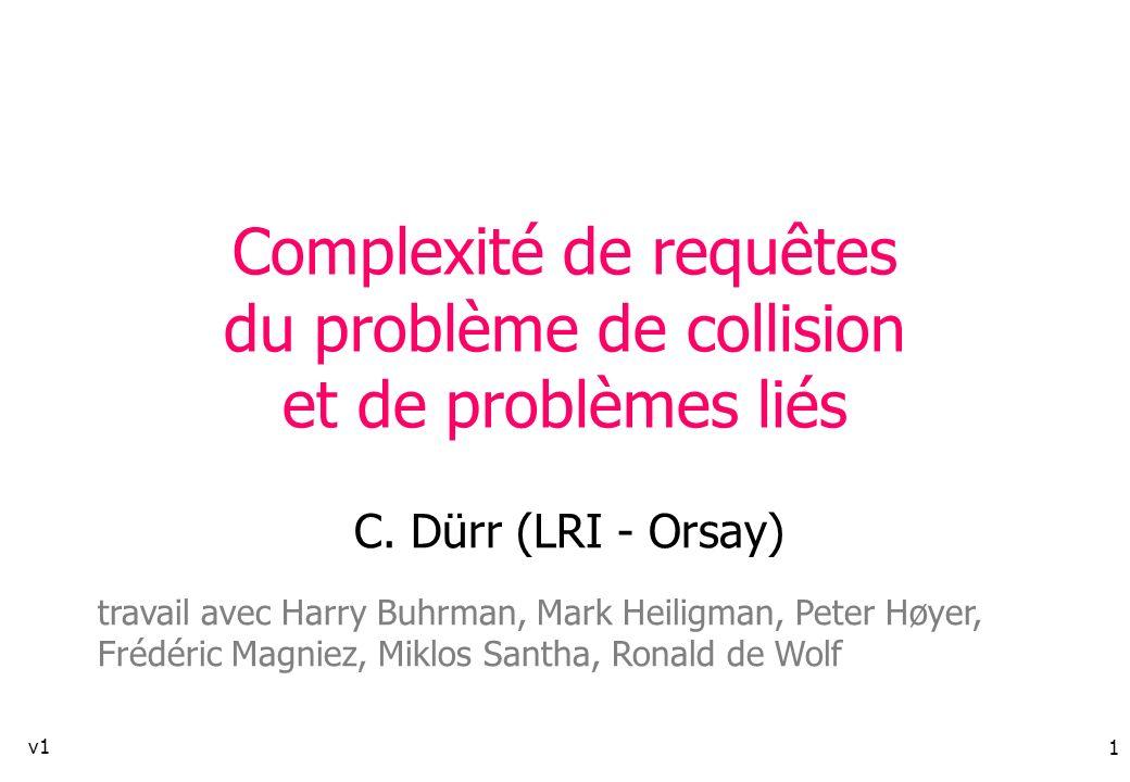 1 Complexité de requêtes du problème de collision et de problèmes liés C. Dürr (LRI - Orsay) travail avec Harry Buhrman, Mark Heiligman, Peter Høyer,