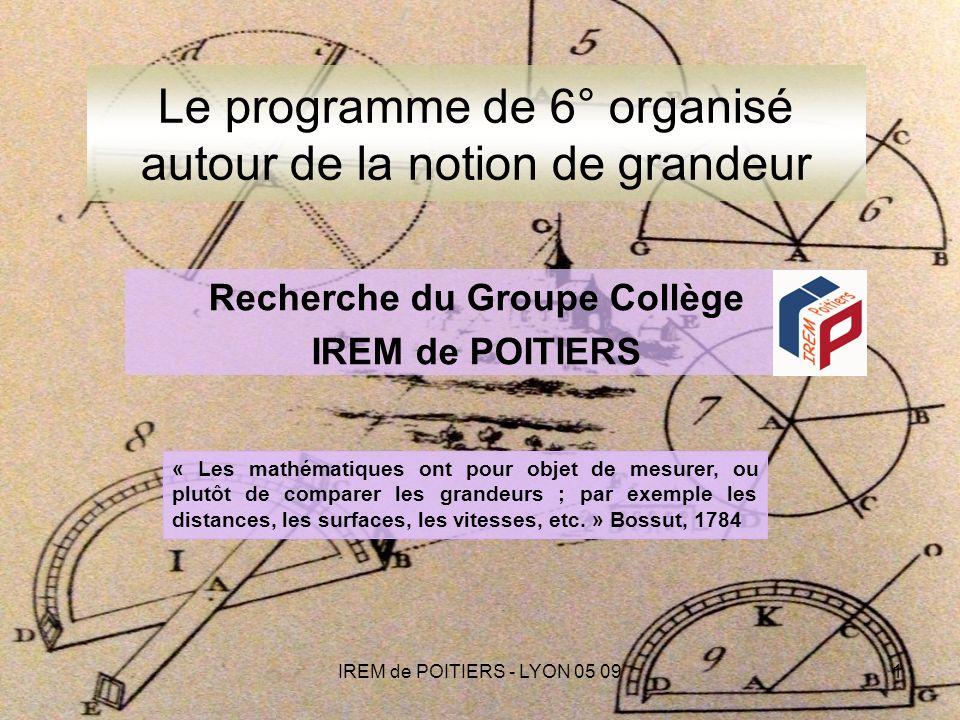 IREM de POITIERS - LYON 05 091 Le programme de 6° organisé autour de la notion de grandeur « Les mathématiques ont pour objet de mesurer, ou plutôt de comparer les grandeurs ; par exemple les distances, les surfaces, les vitesses, etc.
