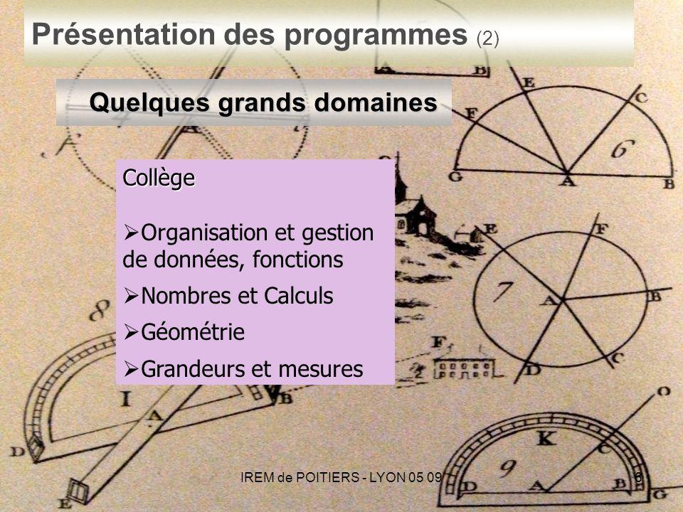 IREM de POITIERS - LYON 05 096 Présentation des programmes (2) Quelques grands domaines Collège Organisation et gestion de données, fonctions Nombres et Calculs Géométrie Grandeurs et mesures