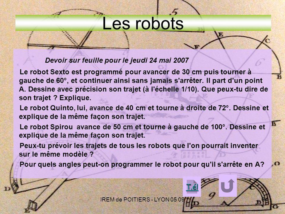 IREM de POITIERS - LYON 05 0964 Les robots Devoir sur feuille pour le jeudi 24 mai 2007 Le robot Sexto est programmé pour avancer de 30 cm puis tourner à gauche de 60°, et continuer ainsi sans jamais s arrêter.