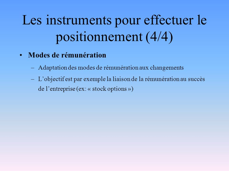 Les instruments pour effectuer le positionnement (4/4) Modes de rémunération –Adaptation des modes de rémunération aux changements –Lobjectif est par