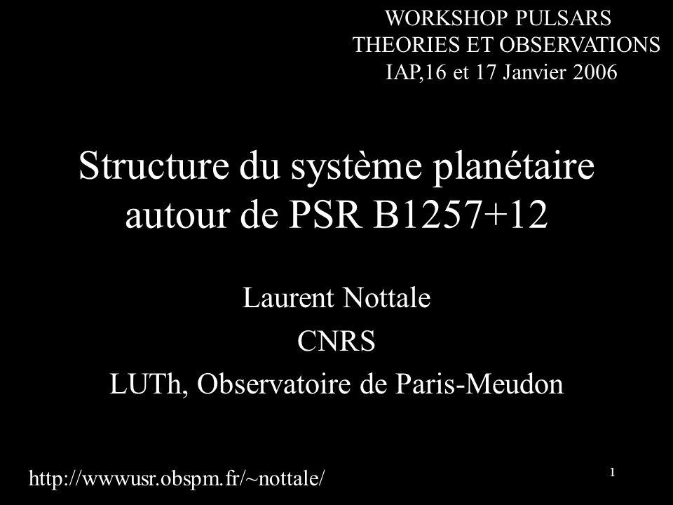 1 Structure du système planétaire autour de PSR B1257+12 Laurent Nottale CNRS LUTh, Observatoire de Paris-Meudon http://wwwusr.obspm.fr/~nottale/ WORKSHOP PULSARS THEORIES ET OBSERVATIONS IAP,16 et 17 Janvier 2006
