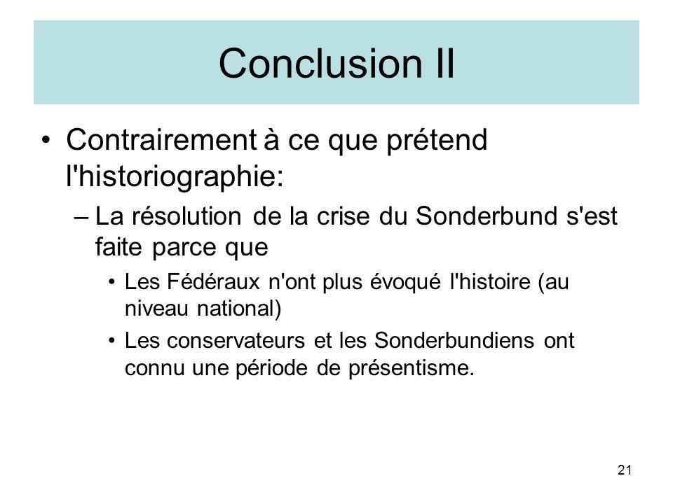 21 Conclusion II Contrairement à ce que prétend l historiographie: –La résolution de la crise du Sonderbund s est faite parce que Les Fédéraux n ont plus évoqué l histoire (au niveau national) Les conservateurs et les Sonderbundiens ont connu une période de présentisme.