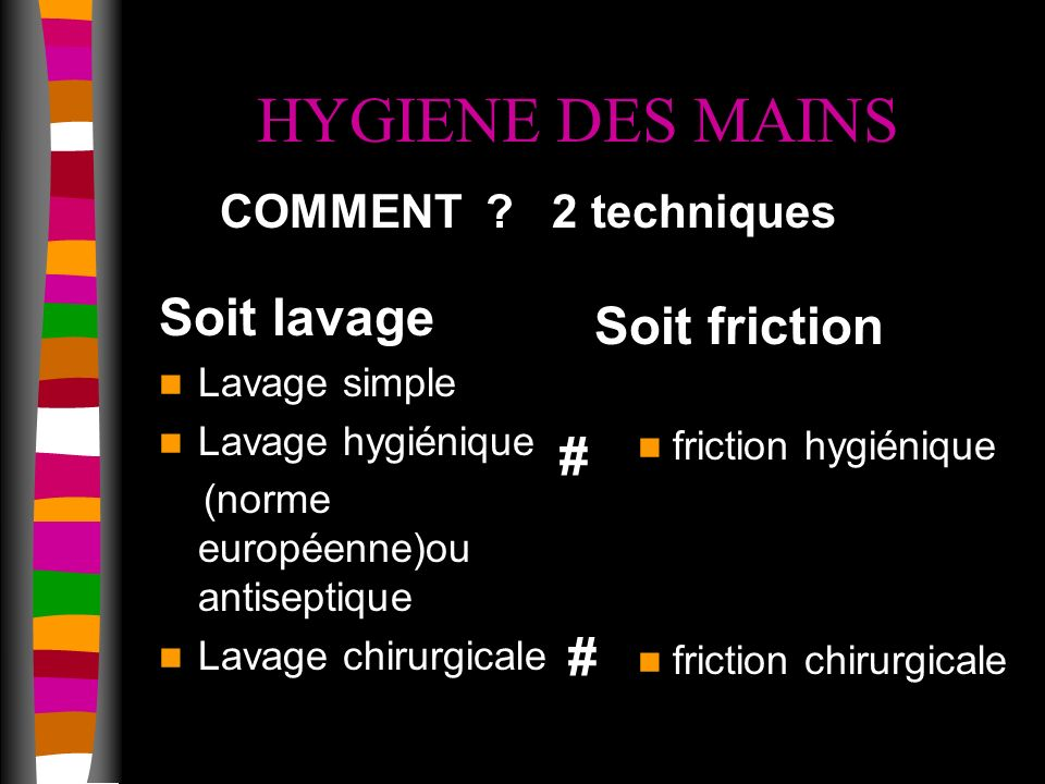 HYGIENE DES MAINS Soit lavage Lavage simple Lavage hygiénique (norme européenne)ou antiseptique Lavage chirurgicale Soit friction COMMENT .