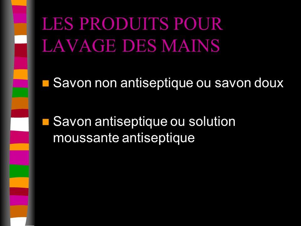 LES PRODUITS POUR LAVAGE DES MAINS Savon non antiseptique ou savon doux Savon antiseptique ou solution moussante antiseptique