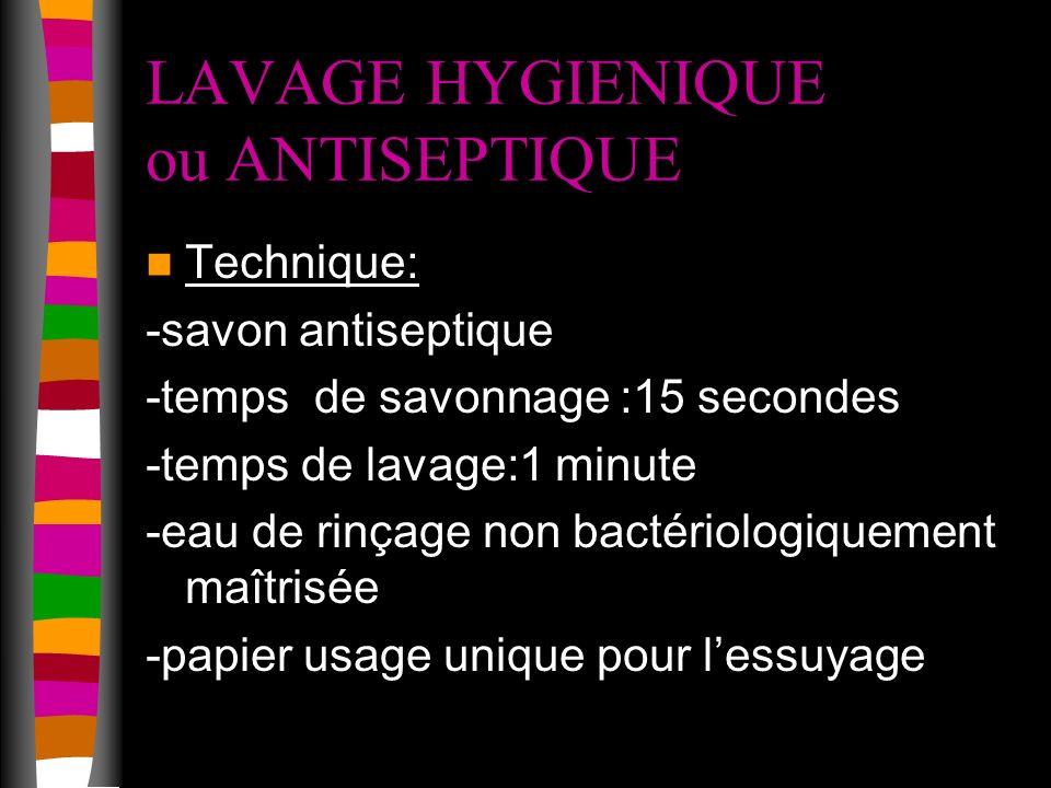 LAVAGE HYGIENIQUE ou ANTISEPTIQUE Technique: -savon antiseptique -temps de savonnage :15 secondes -temps de lavage:1 minute -eau de rinçage non bactériologiquement maîtrisée -papier usage unique pour lessuyage