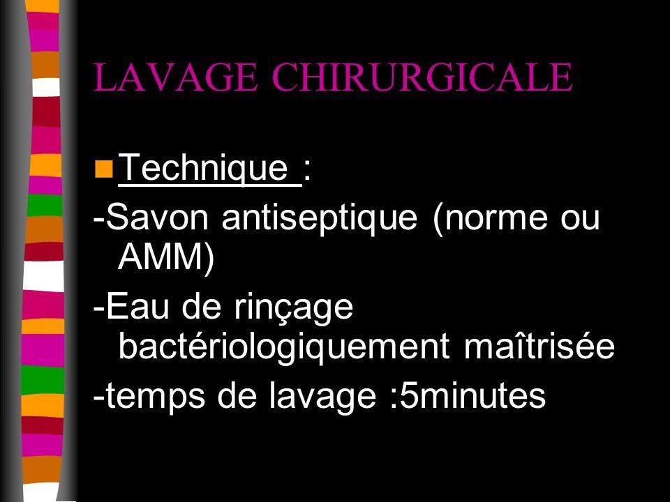 LAVAGE CHIRURGICALE Technique : -Savon antiseptique (norme ou AMM) -Eau de rinçage bactériologiquement maîtrisée -temps de lavage :5minutes