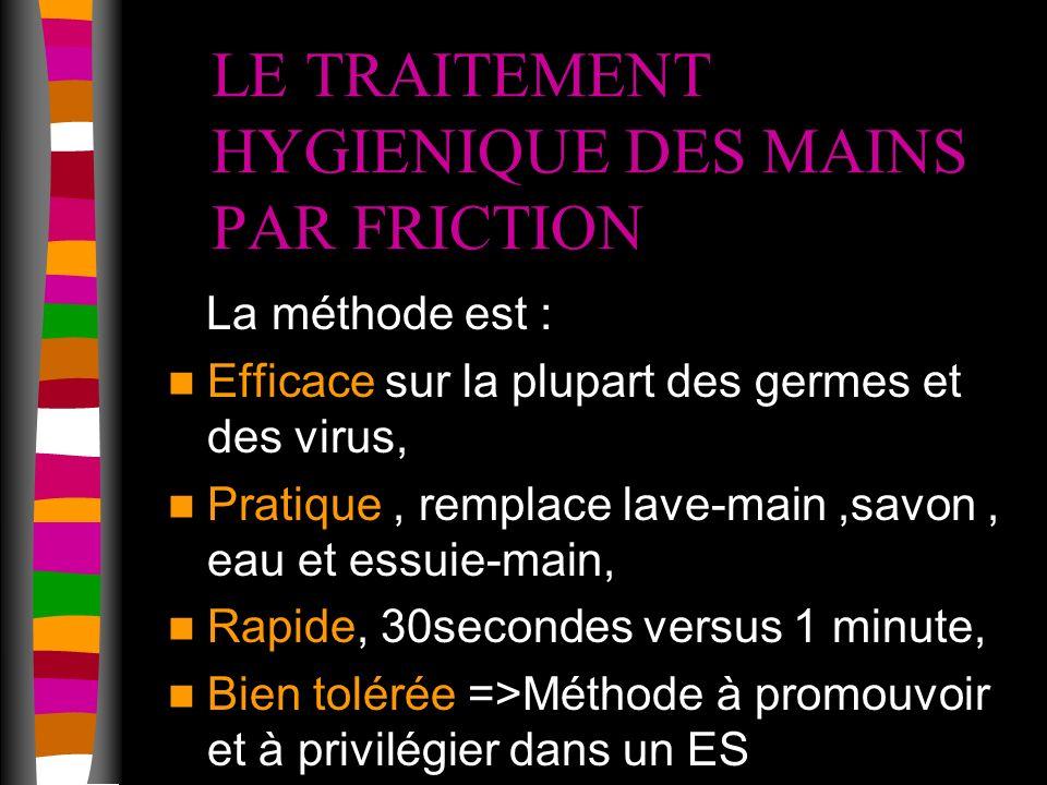 LE TRAITEMENT HYGIENIQUE DES MAINS PAR FRICTION La méthode est : Efficace sur la plupart des germes et des virus, Pratique, remplace lave-main,savon, eau et essuie-main, Rapide, 30secondes versus 1 minute, Bien tolérée =>Méthode à promouvoir et à privilégier dans un ES