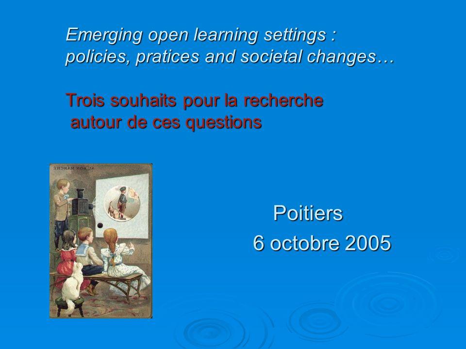 Poitiers 6 octobre 2005 Emerging open learning settings : policies, pratices and societal changes… Trois souhaits pour la recherche autour de ces questions autour de ces questions