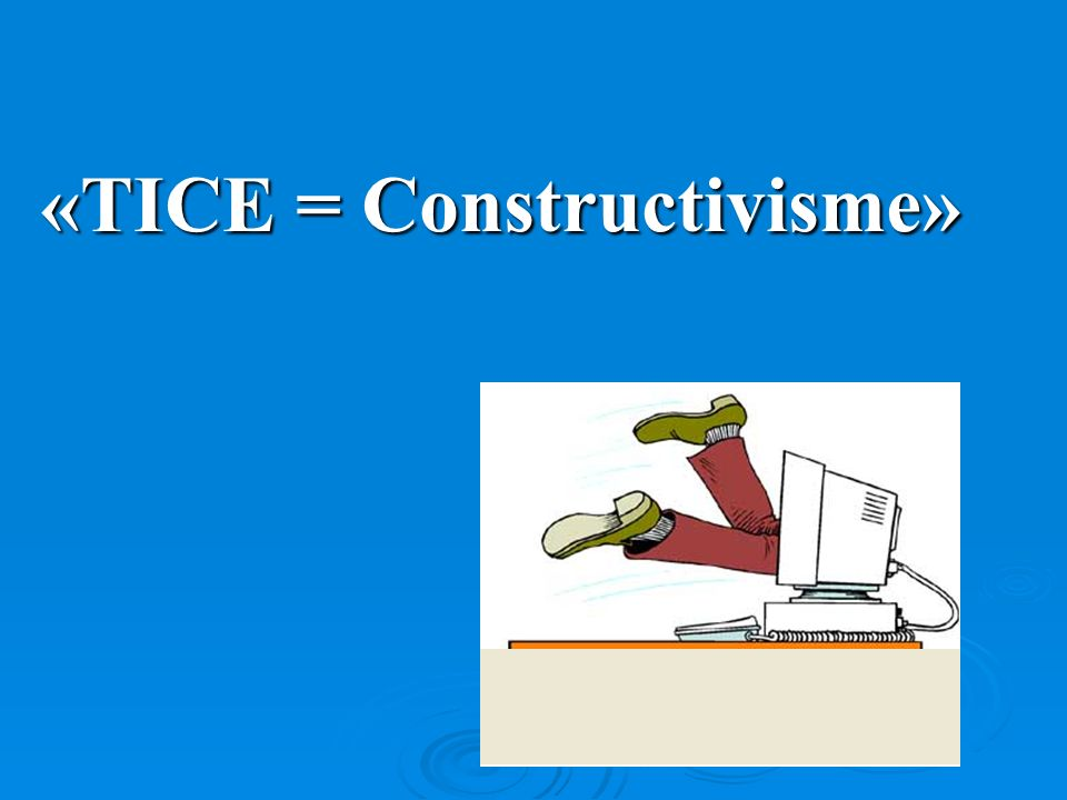 «TICE = Constructivisme»
