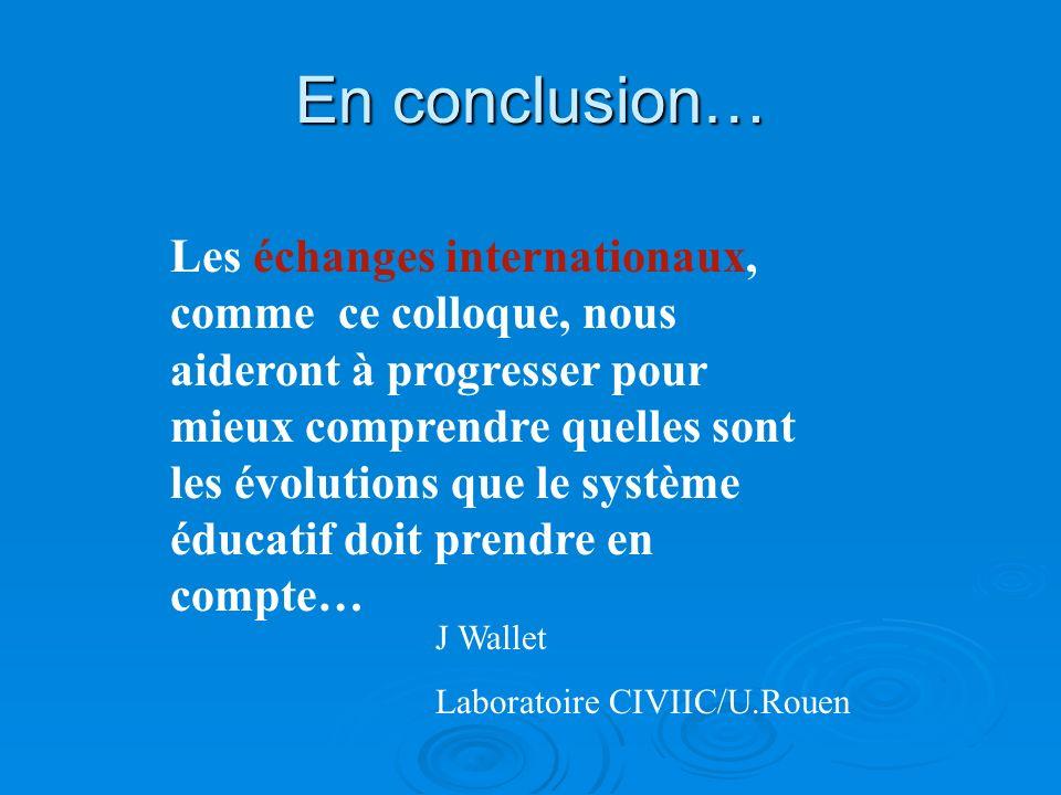 En conclusion… J Wallet Laboratoire CIVIIC/U.Rouen Les échanges internationaux, comme ce colloque, nous aideront à progresser pour mieux comprendre quelles sont les évolutions que le système éducatif doit prendre en compte…