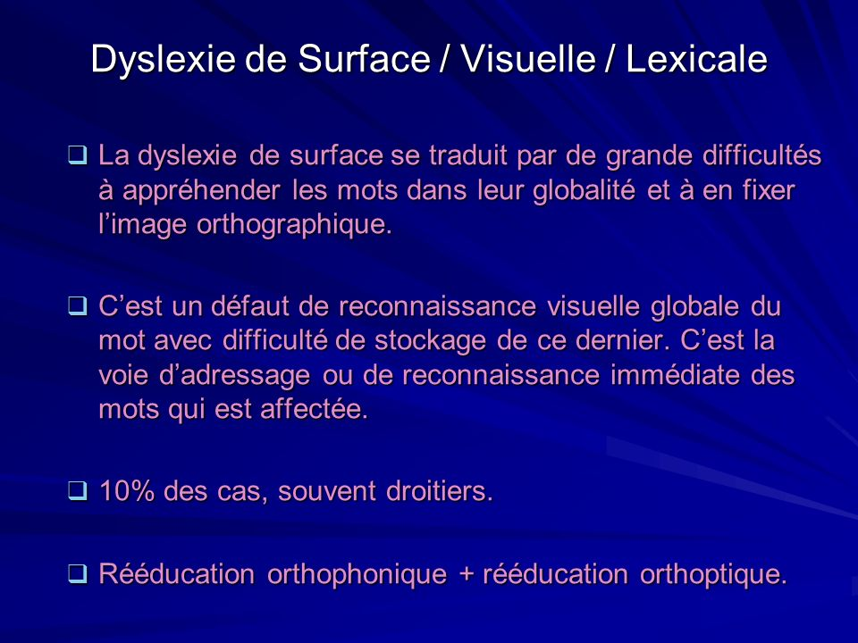 Dyslexie de Surface / Visuelle / Lexicale La dyslexie de surface se traduit par de grande difficultés à appréhender les mots dans leur globalité et à