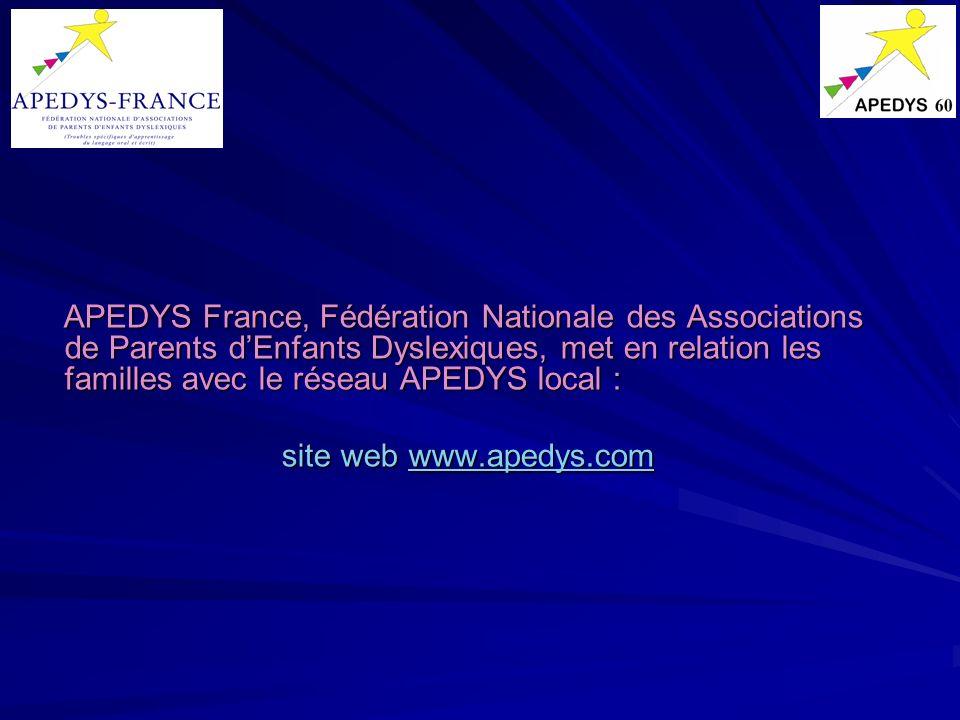 APEDYS France, Fédération Nationale des Associations de Parents dEnfants Dyslexiques, met en relation les familles avec le réseau APEDYS local : APEDY