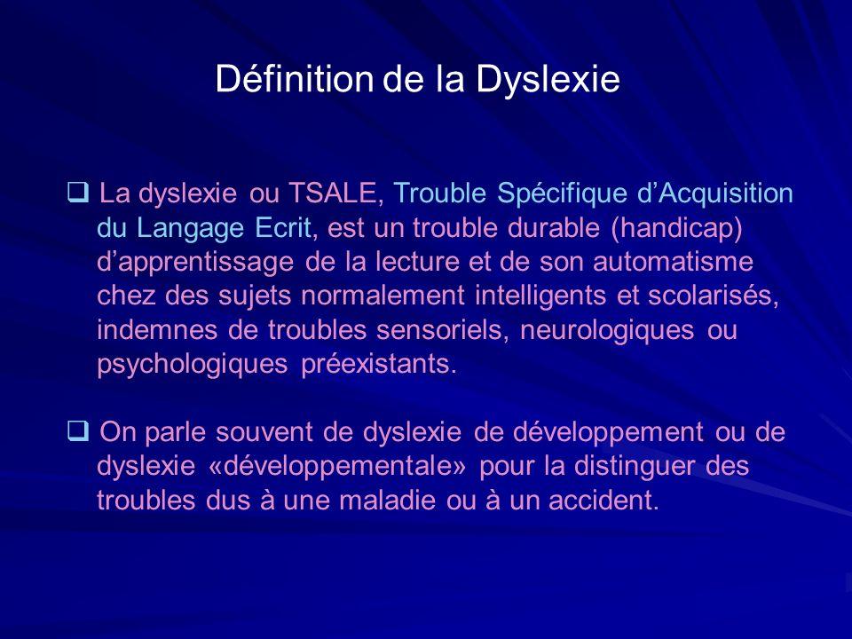 Définition de la Dyslexie La dyslexie ou TSALE, Trouble Spécifique dAcquisition du Langage Ecrit, est un trouble durable (handicap) dapprentissage de