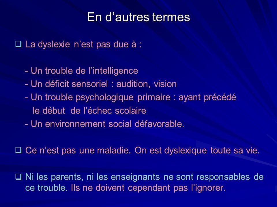 En dautres termes La dyslexie nest pas due à : La dyslexie nest pas due à : - Un trouble de lintelligence - Un trouble de lintelligence - Un déficit s