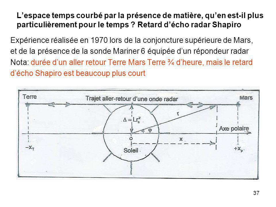 37 Lespace temps courbé par la présence de matière, quen est-il plus particulièrement pour le temps ? Retard décho radar Shapiro Expérience réalisée e