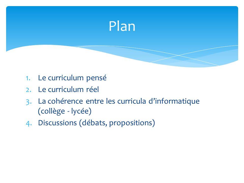 1.Le curriculum pensé 2.Le curriculum réel 3.La cohérence entre les curricula dinformatique (collège - lycée) 4.Discussions (débats, propositions) Plan