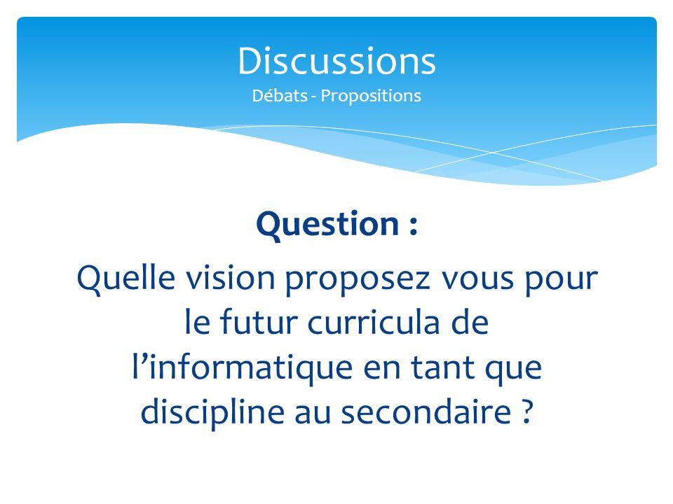 Question : Quelle vision proposez vous pour le futur curricula de linformatique en tant que discipline au secondaire ? Discussions Débats - Propositio