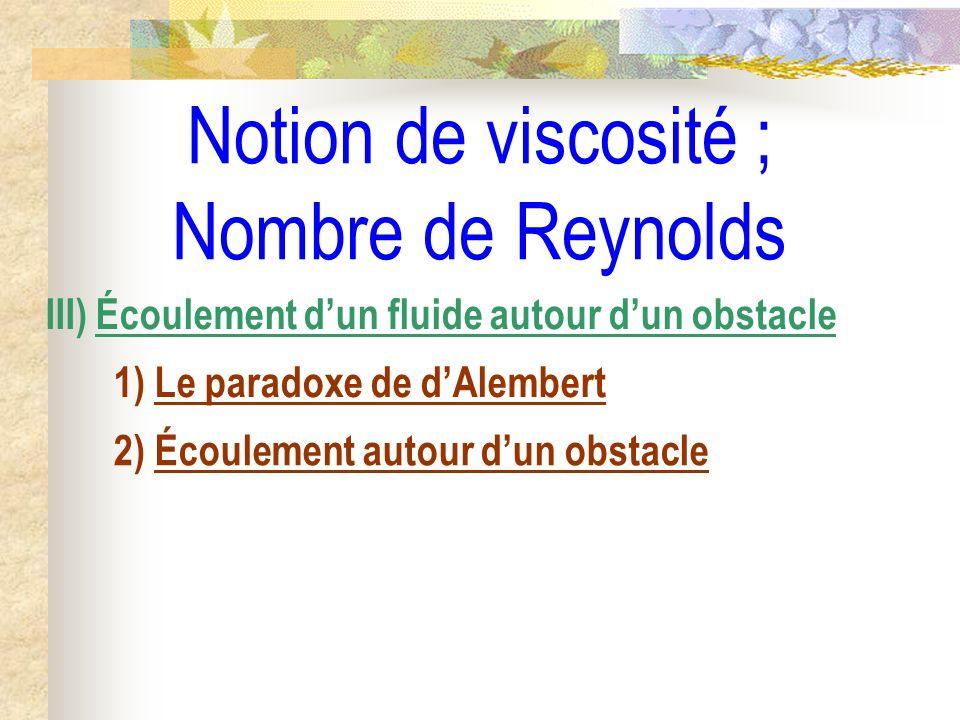Notion de viscosité ; Nombre de Reynolds III) Écoulement dun fluide autour dun obstacle 1) Le paradoxe de dAlembert 2) Écoulement autour dun obstacle