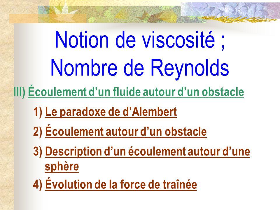 Notion de viscosité ; Nombre de Reynolds 4) Évolution de la force de traînée III) Écoulement dun fluide autour dun obstacle 1) Le paradoxe de dAlember