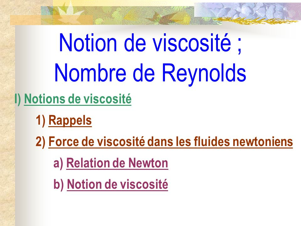 Notion de viscosité ; Nombre de Reynolds I) Notions de viscosité 1) Rappels 2) Force de viscosité dans les fluides newtoniens a) Relation de Newton b)