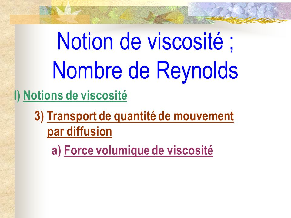 Notion de viscosité ; Nombre de Reynolds I) Notions de viscosité 3) Transport de quantité de mouvement par diffusion a) Force volumique de viscosité