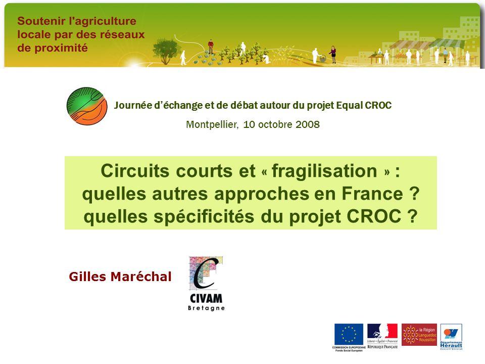 Gilles Maréchal Journée déchange et de débat autour du projet Equal CROC Montpellier, 10 octobre 2008 Circuits courts et « fragilisation » : quelles autres approches en France .