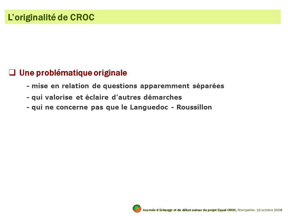 Loriginalité de CROC Une problématique originale - mise en relation de questions apparemment séparées - qui valorise et éclaire dautres démarches - qui ne concerne pas que le Languedoc - Roussillon Journée déchange et de débat autour du projet Equal CROC, Montpellier, 10 octobre 2008