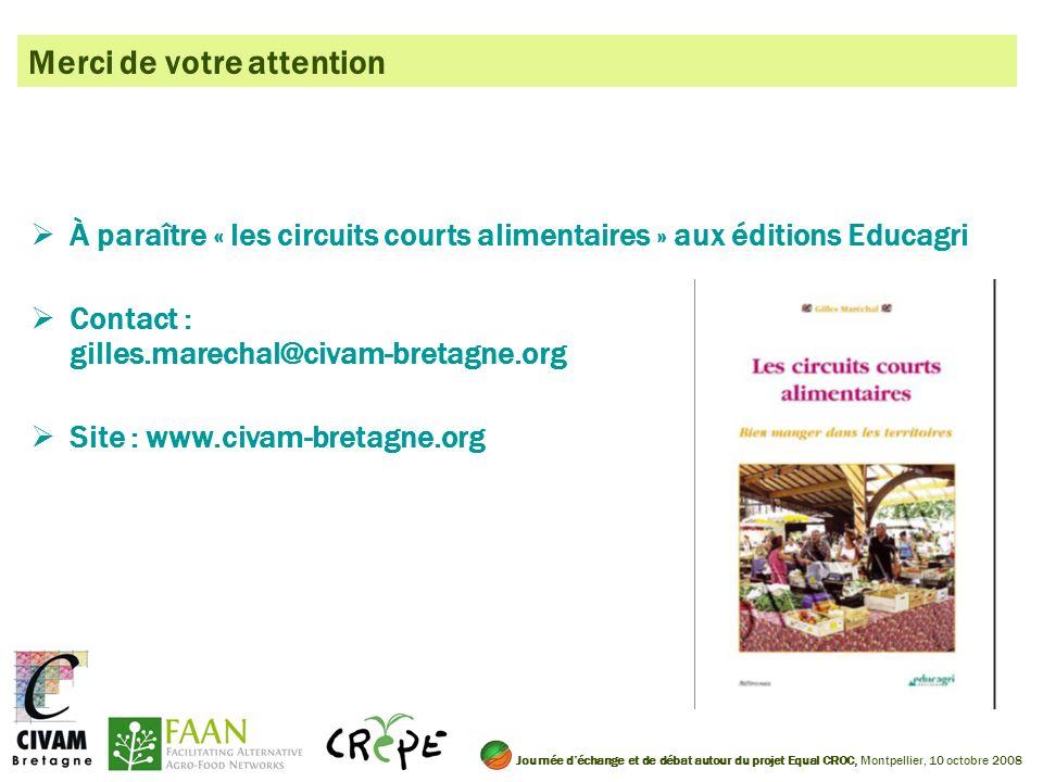 Merci de votre attention À paraître « les circuits courts alimentaires » aux éditions Educagri Contact : gilles.marechal@civam-bretagne.org Site : www.civam-bretagne.org Journée déchange et de débat autour du projet Equal CROC, Montpellier, 10 octobre 2008