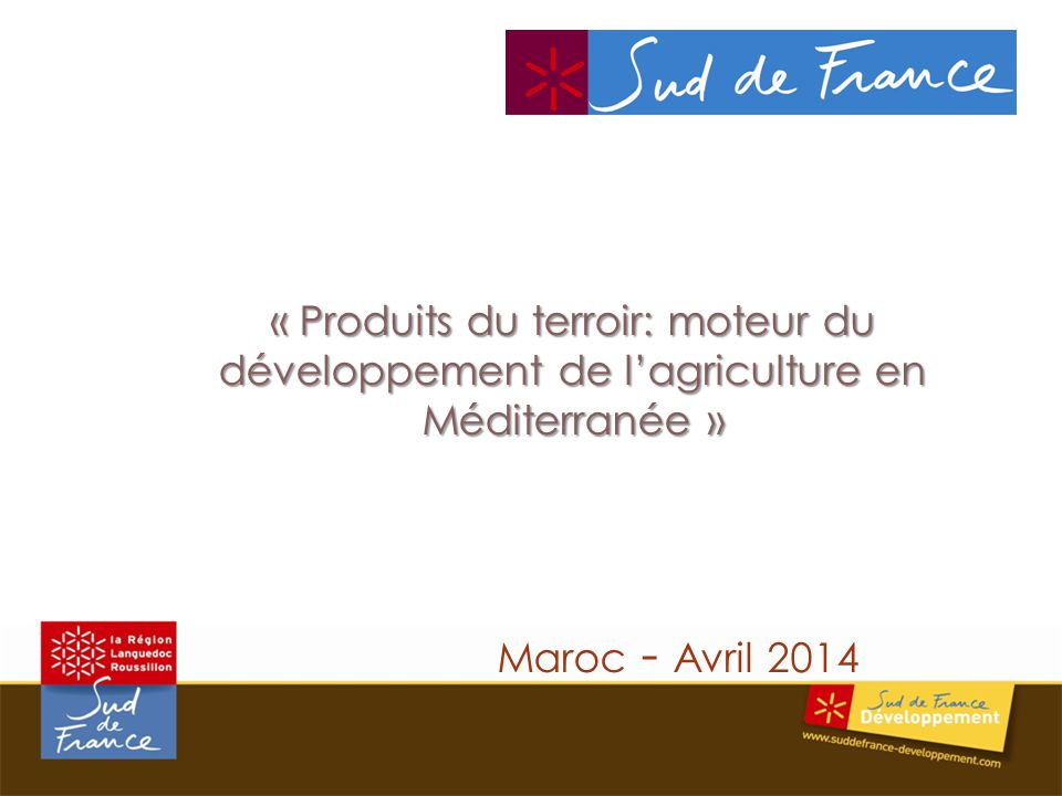 « Produits du terroir: moteur du développement de lagriculture en Méditerranée » « Produits du terroir: moteur du développement de lagriculture en Méditerranée » Maroc - Avril 2014
