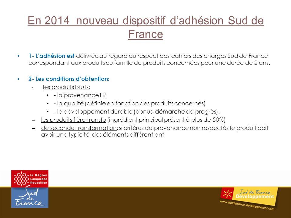 En 2014 nouveau dispositif dadhésion Sud de France 1- Ladhésion est délivrée au regard du respect des cahiers des charges Sud de France correspondant aux produits ou famille de produits concernées pour une durée de 2 ans.