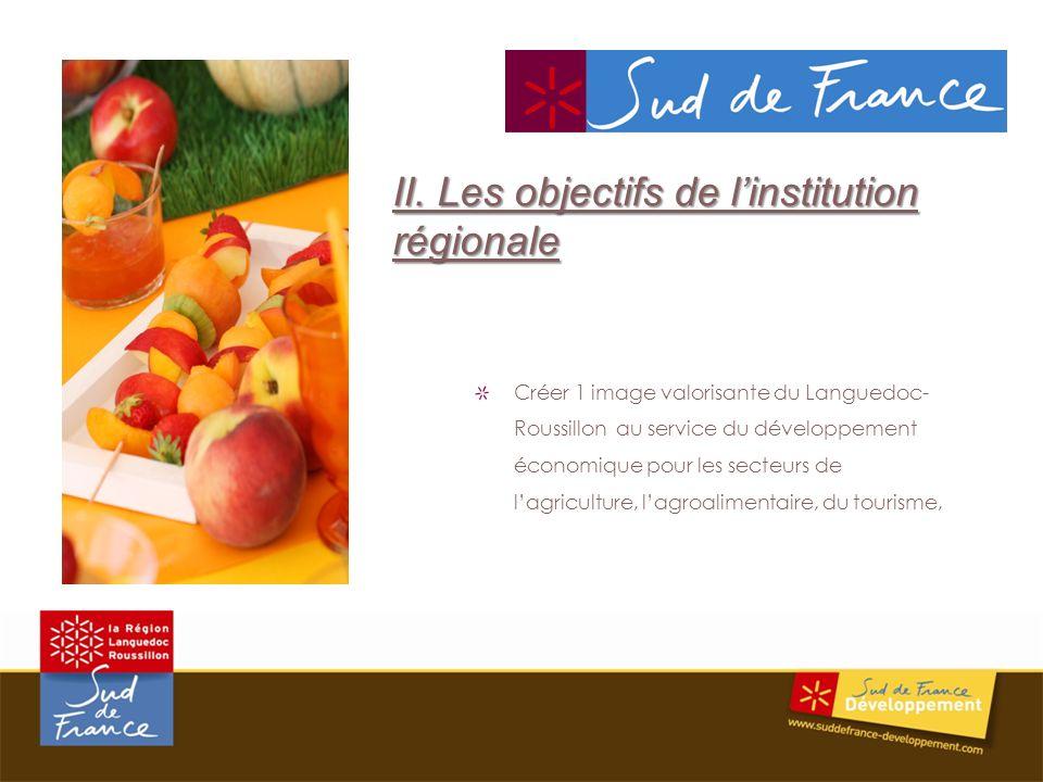 Créer 1 image valorisante du Languedoc- Roussillon au service du développement économique pour les secteurs de lagriculture, lagroalimentaire, du tourisme, II.