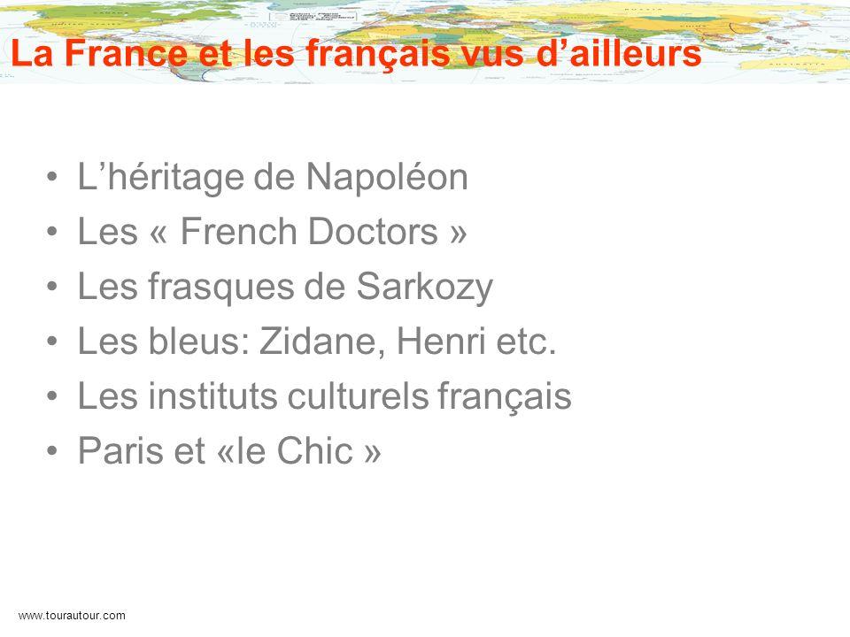 www.tourautour.com La France et les français vus dailleurs Lhéritage de Napoléon Les « French Doctors » Les frasques de Sarkozy Les bleus: Zidane, Hen