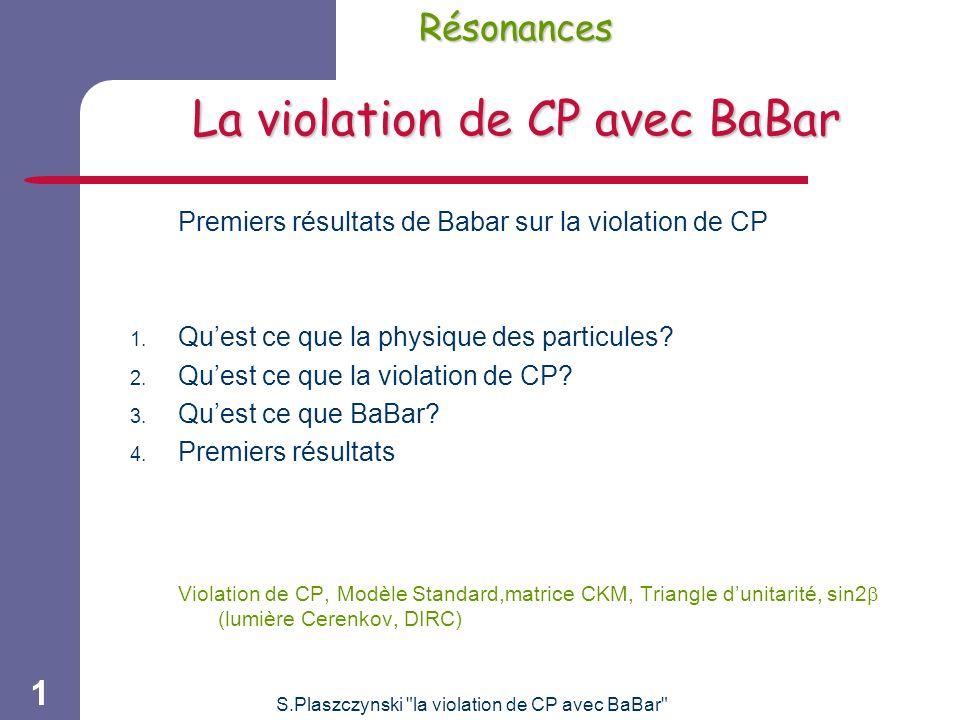 S.Plaszczynski la violation de CP avec BaBar 1 Résonances La violation de CP avec BaBar Premiers résultats de Babar sur la violation de CP 1.
