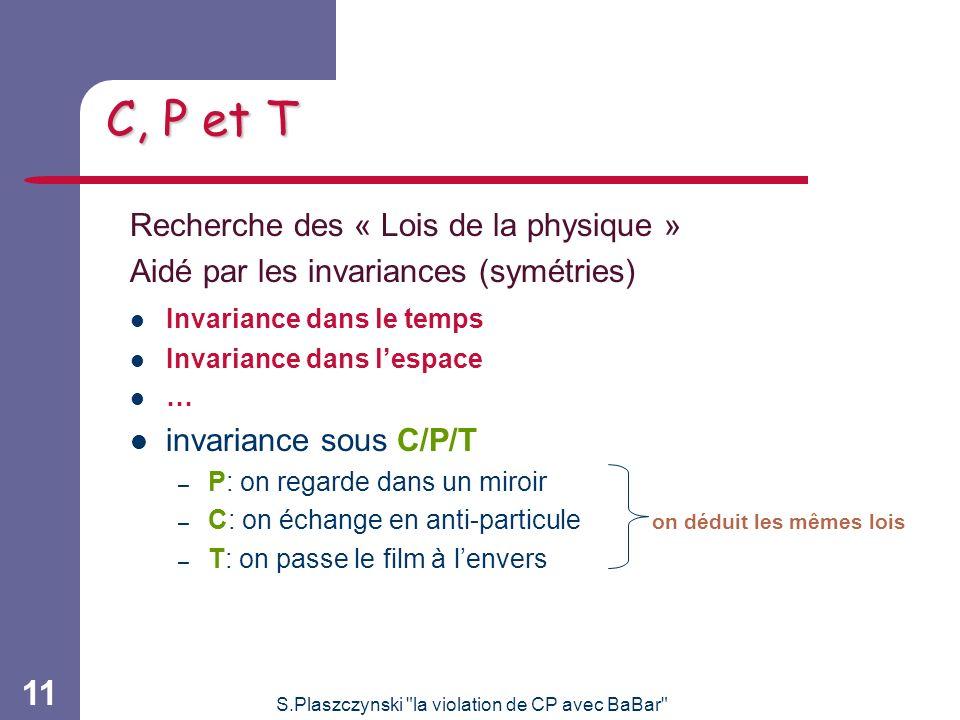 S.Plaszczynski la violation de CP avec BaBar 11 C, P et T Recherche des « Lois de la physique » Aidé par les invariances (symétries) Invariance dans le temps Invariance dans lespace … invariance sous C/P/T – P: on regarde dans un miroir – C: on échange en anti-particule on déduit les mêmes lois – T: on passe le film à lenvers