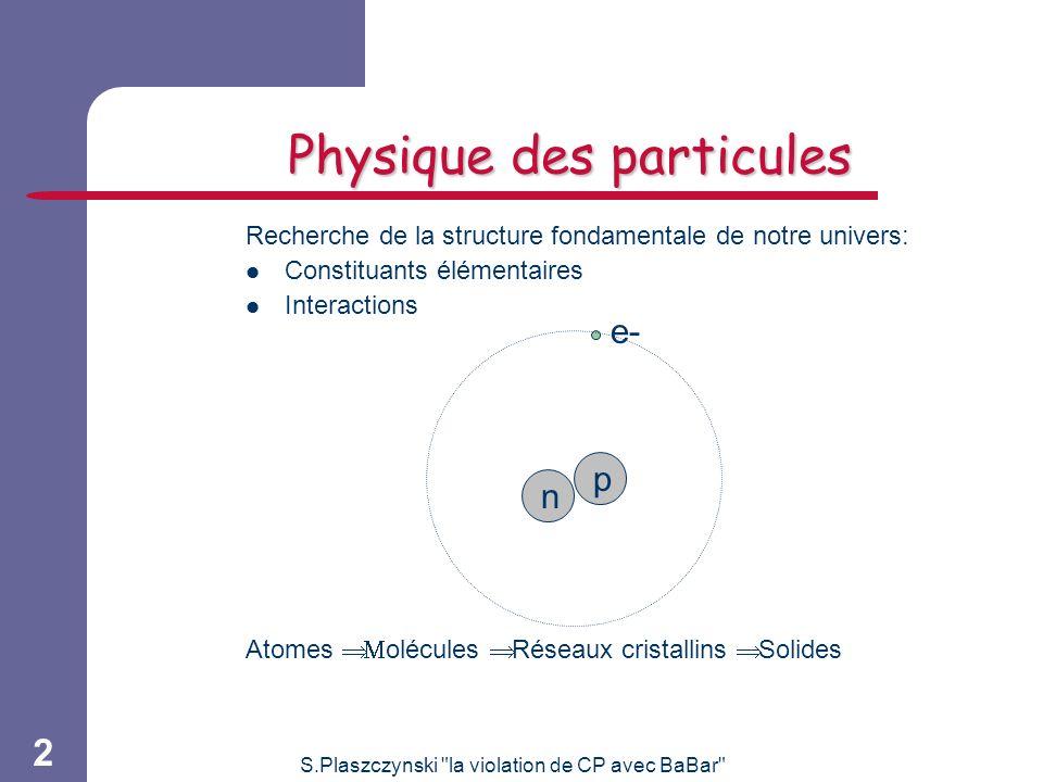 S.Plaszczynski la violation de CP avec BaBar 2 Physique des particules Recherche de la structure fondamentale de notre univers: Constituants élémentaires Interactions Atomes olécules Réseaux cristallins Solides e- p n