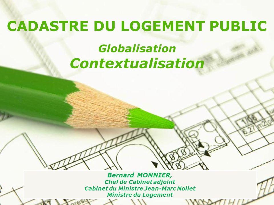 CADASTRE DU LOGEMENT PUBLIC Globalisation Contextualisation Bernard MONNIER, Chef de Cabinet adjoint Cabinet du Ministre Jean-Marc Nollet Ministre du