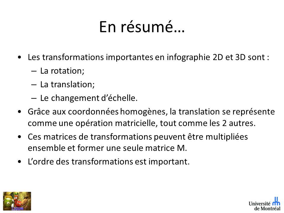 En résumé… Les transformations importantes en infographie 2D et 3D sont : – La rotation; – La translation; – Le changement déchelle.