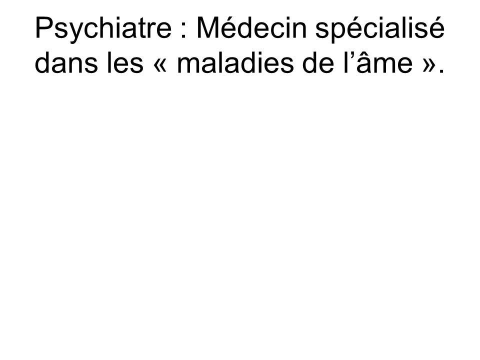 Psychiatre : Médecin spécialisé dans les « maladies de lâme ».