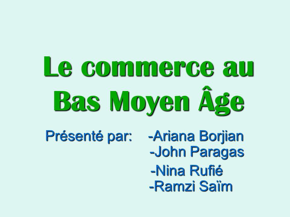 Le commerce au Bas Moyen Âge Présenté par: -Ariana Borjian -John Paragas -Nina Rufié -Ramzi Saïm -Nina Rufié -Ramzi Saïm