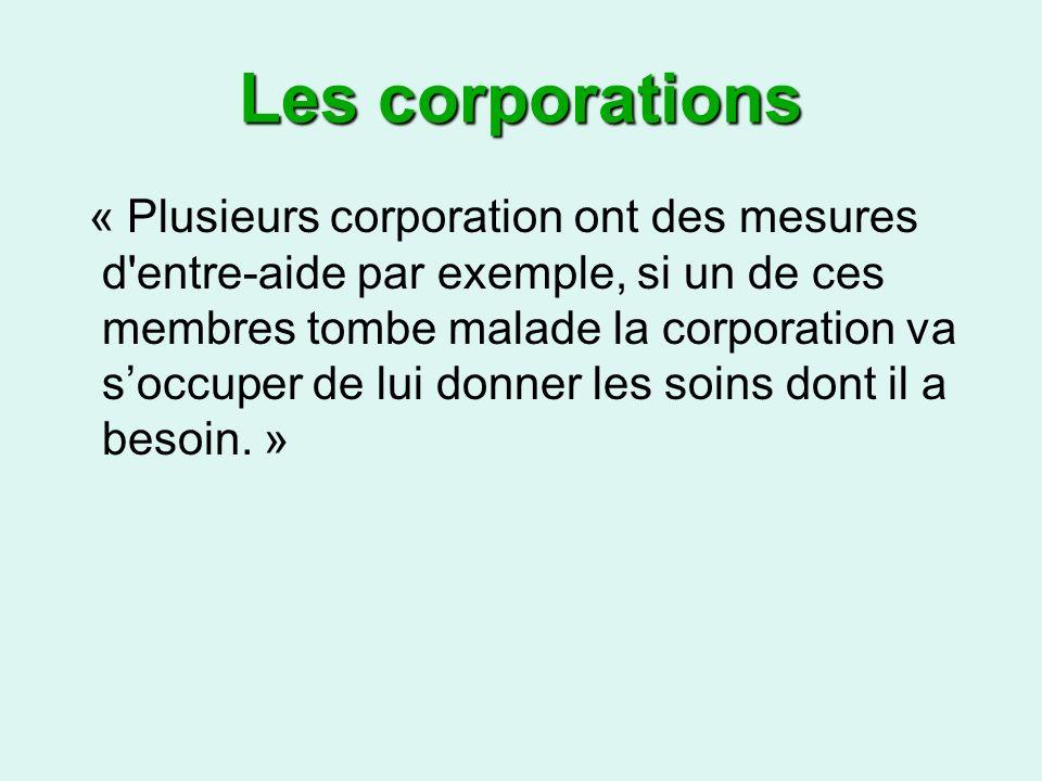 Les corporations « Plusieurs corporation ont des mesures d entre-aide par exemple, si un de ces membres tombe malade la corporation va soccuper de lui donner les soins dont il a besoin.