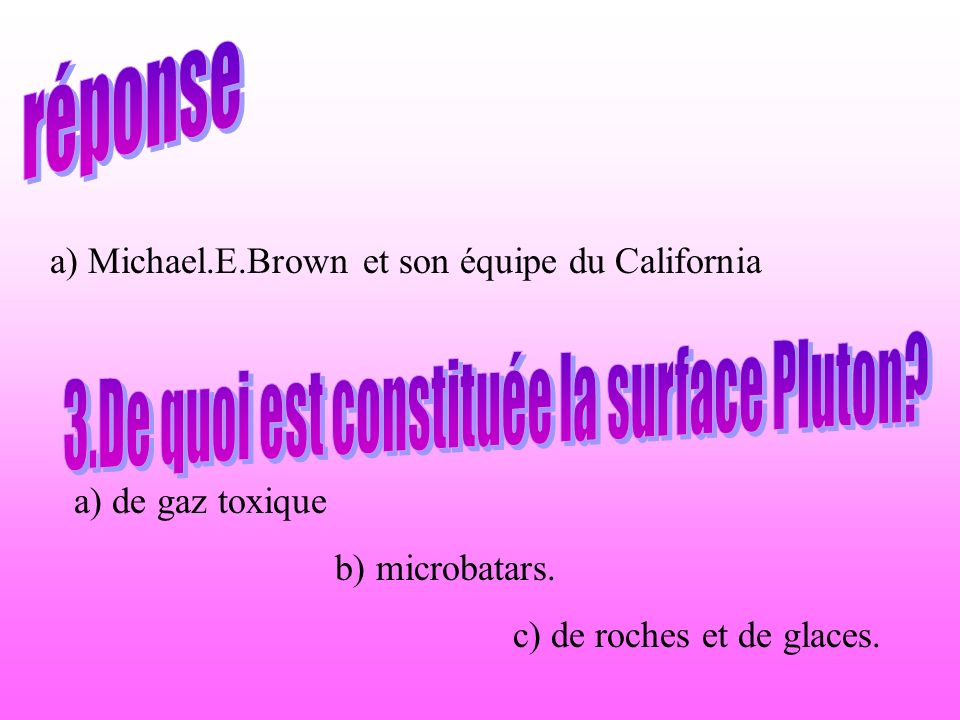 a) Michael.E.Brown et son équipe du California a) de gaz toxique b) microbatars. c) de roches et de glaces.
