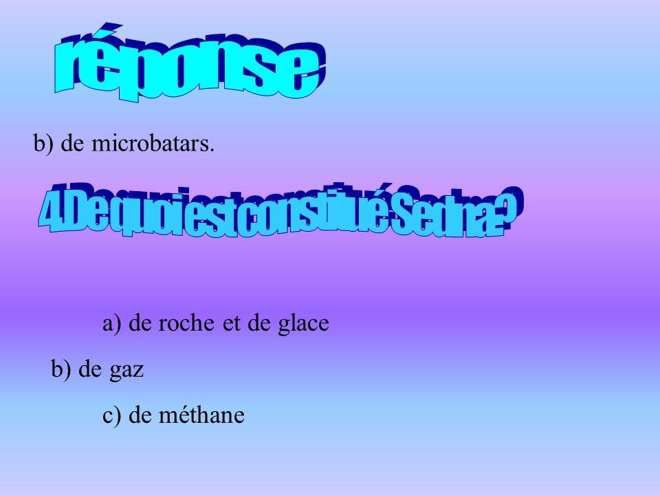 b) de microbatars. a) de roche et de glace b) de gaz c) de méthane