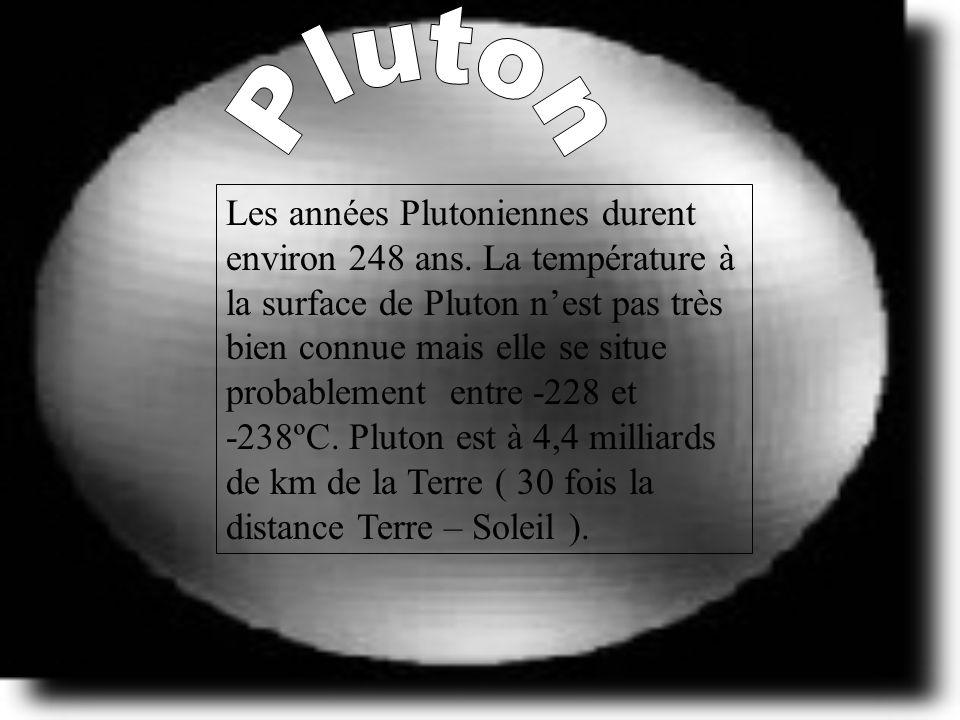 Les années Plutoniennes durent environ 248 ans. La température à la surface de Pluton nest pas très bien connue mais elle se situe probablement entre
