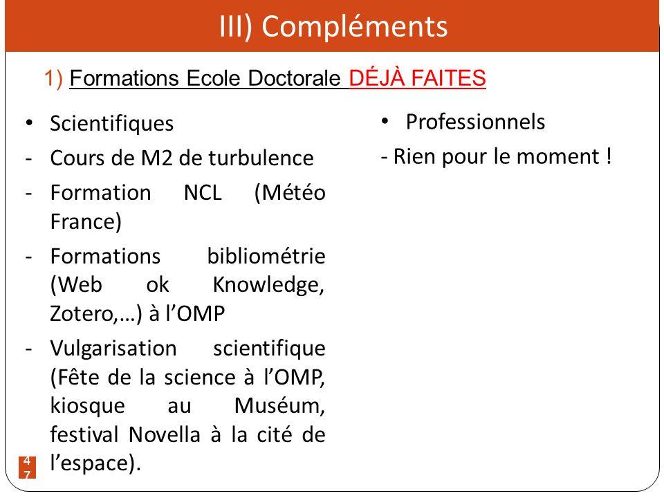 47 1) Formations Ecole Doctorale DÉJÀ FAITES III) Compléments Professionnels - Rien pour le moment ! Scientifiques -Cours de M2 de turbulence -Formati