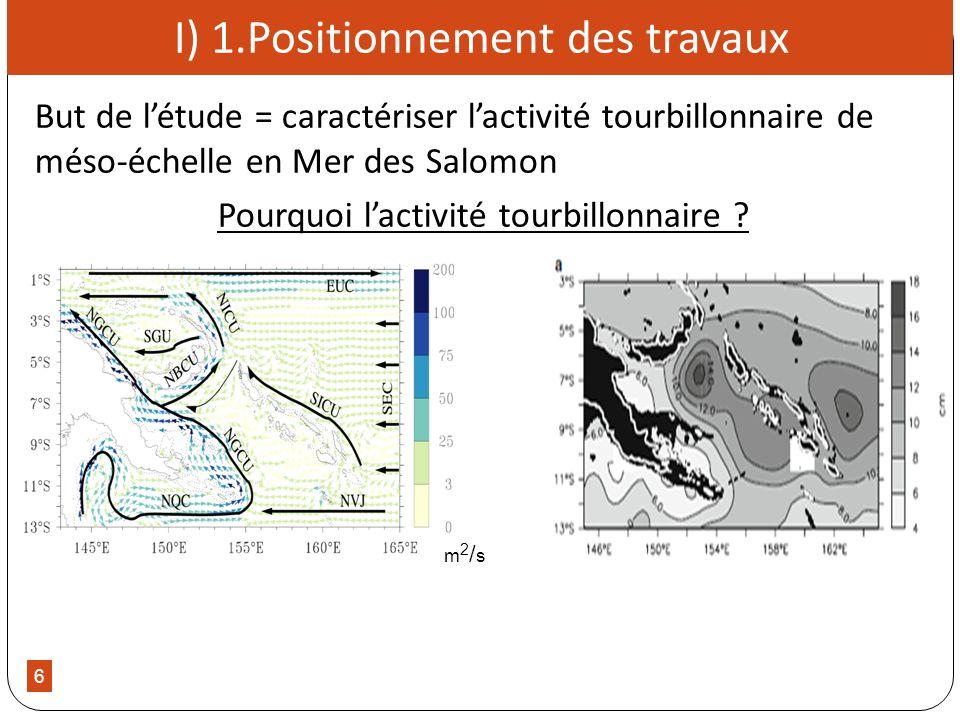 6 I) 1.Positionnement des travaux But de létude = caractériser lactivité tourbillonnaire de méso-échelle en Mer des Salomon Pourquoi lactivité tourbil