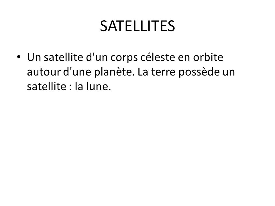 SATELLITES Un satellite d'un corps céleste en orbite autour d'une planète. La terre possède un satellite : la lune.